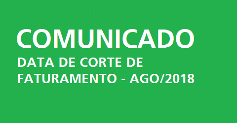 Comunicado: Data de corte da faturamento em Agosto/2018